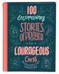 Cover image for 100 Extraordinary Stories of Prayer for Courageous Girls