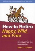 Cover image for How to Retire Happy, Wild, and Free